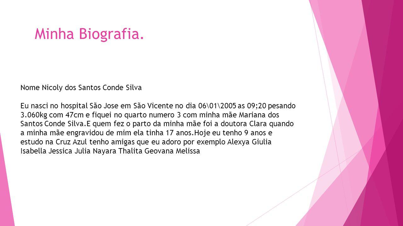 Minha Biografia. Nome Nicoly dos Santos Conde Silva Eu nasci no hospital São Jose em São Vicente no dia 06\01\2005 as 09;20 pesando 3.060kg com 47cm e
