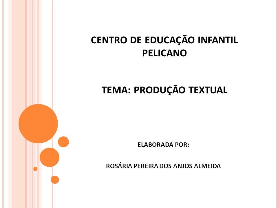 CENTRO DE EDUCAÇÃO INFANTIL PELICANO TEMA: PRODUÇÃO TEXTUAL ELABORADA POR: ROSÁRIA PEREIRA DOS ANJOS ALMEIDA