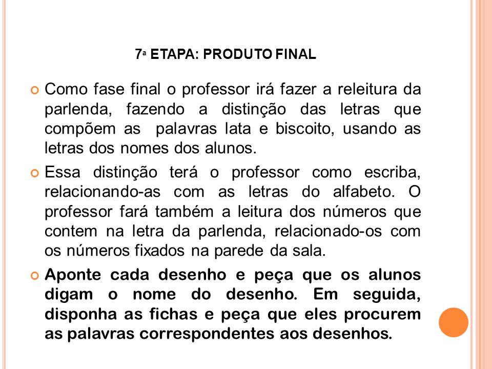 7 ª ETAPA: PRODUTO FINAL Como fase final o professor irá fazer a releitura da parlenda, fazendo a distinção das letras que compõem as palavras lata e