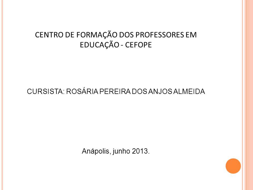 CENTRO DE FORMAÇÃO DOS PROFESSORES EM EDUCAÇÃO - CEFOPE CURSISTA: ROSÁRIA PEREIRA DOS ANJOS ALMEIDA Anápolis, junho 2013.