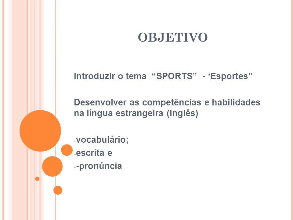 """OBJETIVO Introduzir o tema """"SPORTS"""" - 'Esportes"""" Desenvolver as competências e habilidades na língua estrangeira (Inglês) - vocabulário; - escrita e -"""
