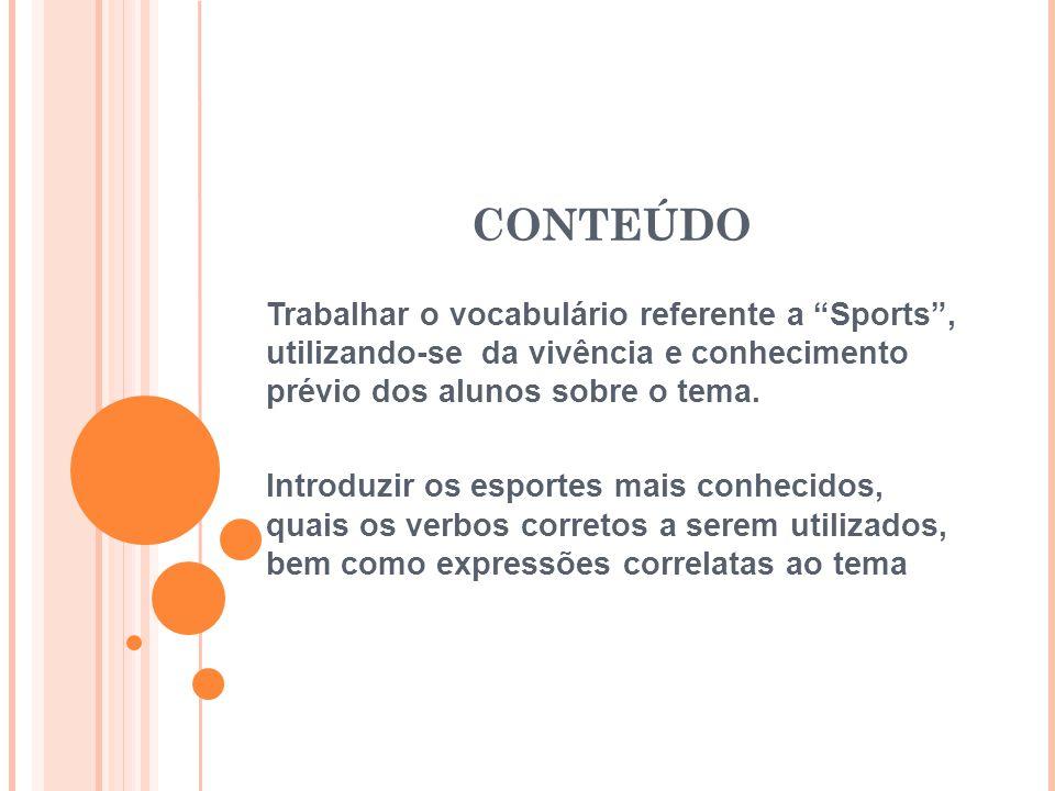 """CONTEÚDO Trabalhar o vocabulário referente a """"Sports"""", utilizando-se da vivência e conhecimento prévio dos alunos sobre o tema. Introduzir os esportes"""