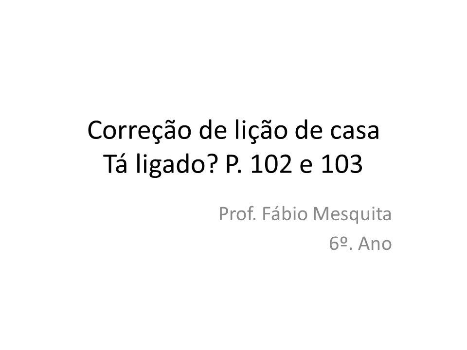 Correção de lição de casa Tá ligado? P. 102 e 103 Prof. Fábio Mesquita 6º. Ano