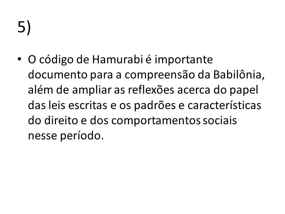 5) O código de Hamurabi é importante documento para a compreensão da Babilônia, além de ampliar as reflexões acerca do papel das leis escritas e os pa