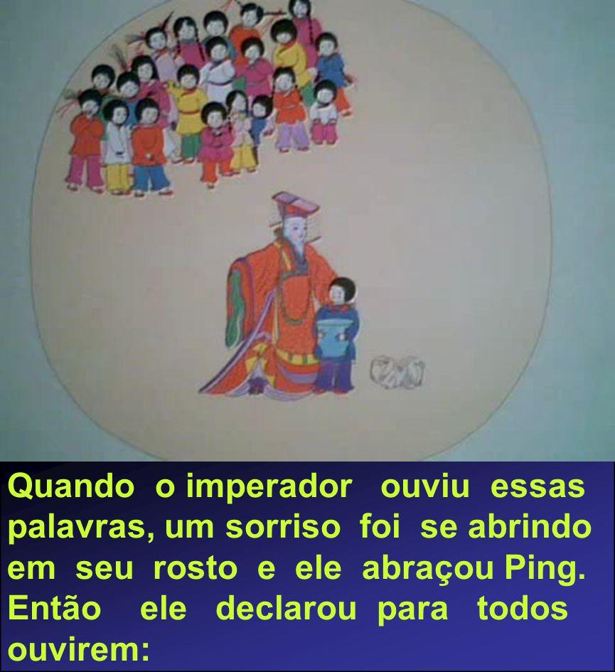 Quando o imperador ouviu essas palavras, um sorriso foi se abrindo em seu rosto e ele abraçou Ping. Então ele declarou para todos ouvirem: