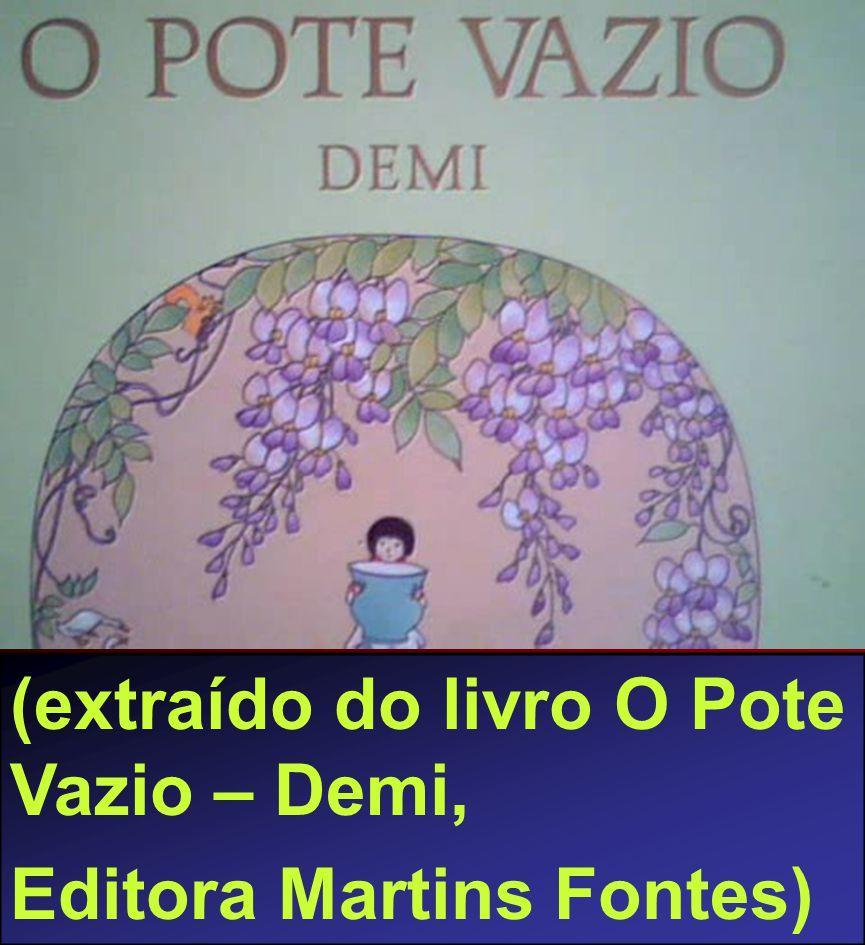 (extraído do livro O Pote Vazio – Demi, Editora Martins Fontes)