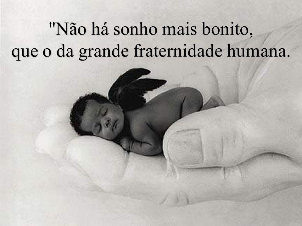 Não Não há sonho mais bonito, que o da grande fraternidade humana.