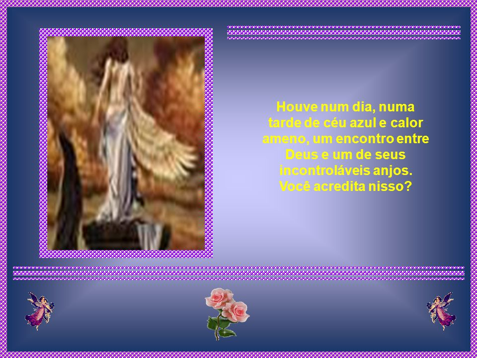 Assim o anjo compreendeu que Deus além de ter sido muito sábio em sua criação, também tem desde a criação da terra, todas as suas obras acabadas, ainda que encoberta aos nossos olhos.