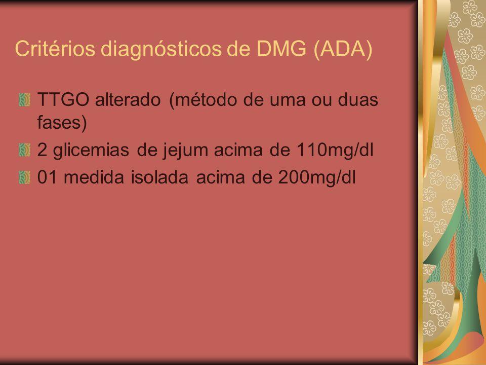 Critérios diagnósticos de DMG (ADA) TTGO alterado (método de uma ou duas fases) 2 glicemias de jejum acima de 110mg/dl 01 medida isolada acima de 200mg/dl
