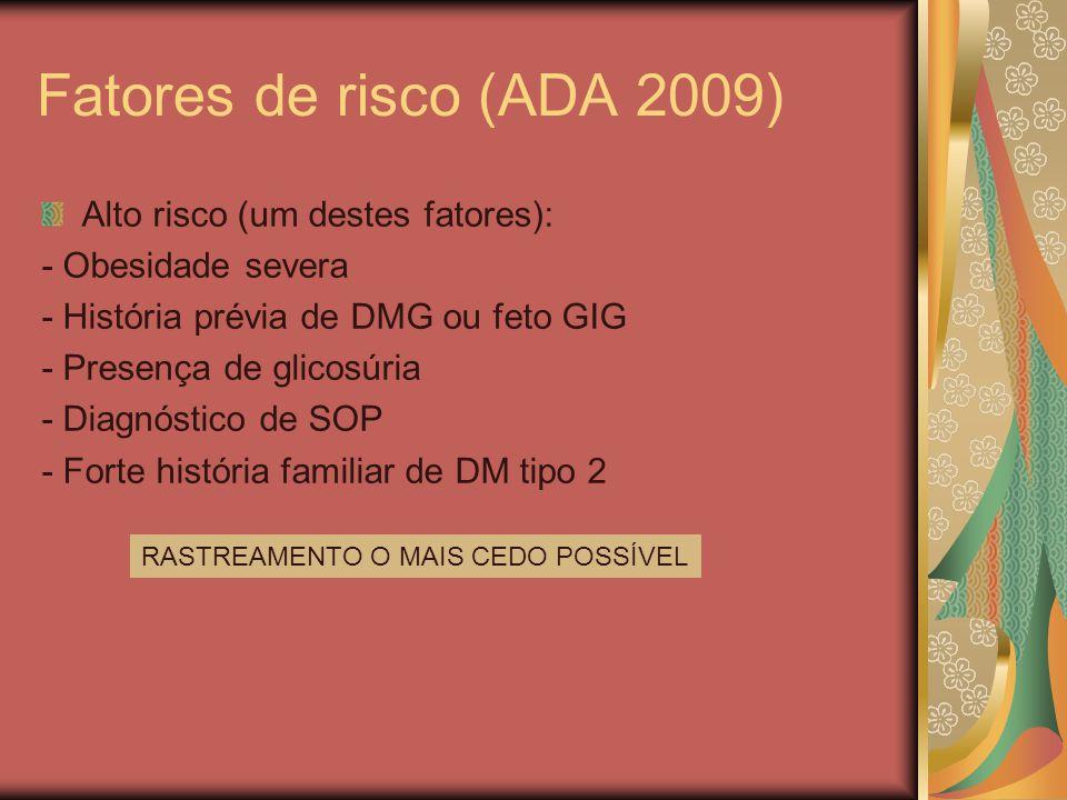 Fatores de risco (ADA 2009) Alto risco (um destes fatores): - Obesidade severa - História prévia de DMG ou feto GIG - Presença de glicosúria - Diagnóstico de SOP - Forte história familiar de DM tipo 2 RASTREAMENTO O MAIS CEDO POSSÍVEL