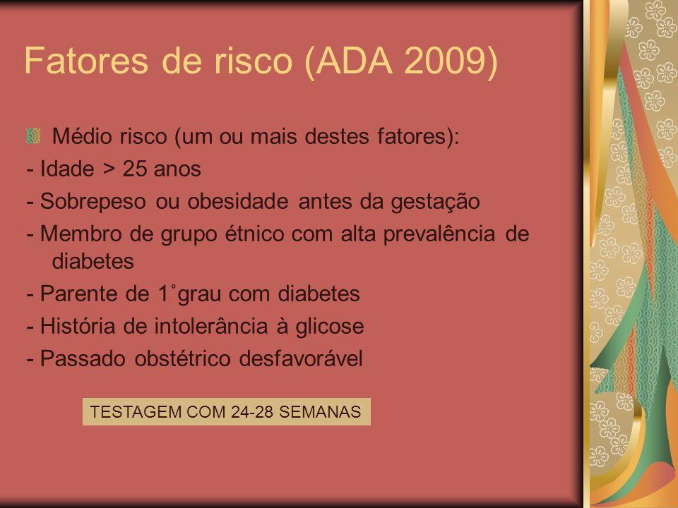 Fatores de risco (ADA 2009) Médio risco (um ou mais destes fatores): - Idade > 25 anos - Sobrepeso ou obesidade antes da gestação - Membro de grupo étnico com alta prevalência de diabetes - Parente de 1˚grau com diabetes - História de intolerância à glicose - Passado obstétrico desfavorável TESTAGEM COM 24-28 SEMANAS