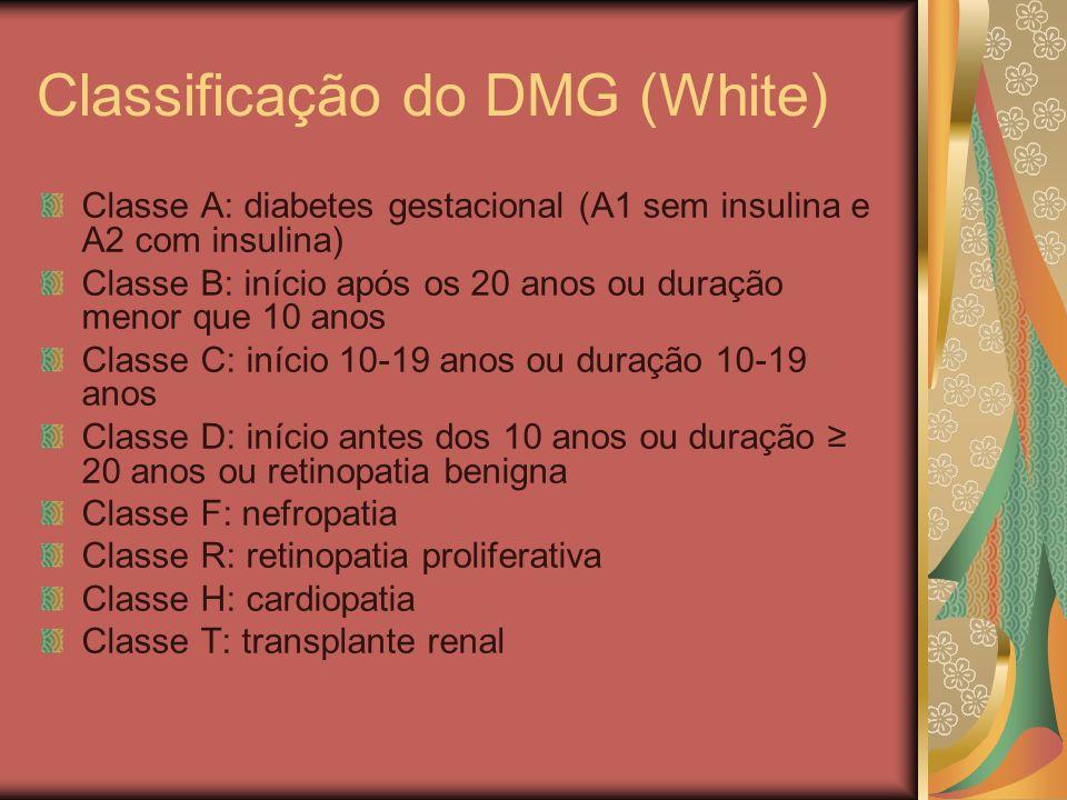 Classificação do DMG (White) Classe A: diabetes gestacional (A1 sem insulina e A2 com insulina) Classe B: início após os 20 anos ou duração menor que 10 anos Classe C: início 10-19 anos ou duração 10-19 anos Classe D: início antes dos 10 anos ou duração ≥ 20 anos ou retinopatia benigna Classe F: nefropatia Classe R: retinopatia proliferativa Classe H: cardiopatia Classe T: transplante renal