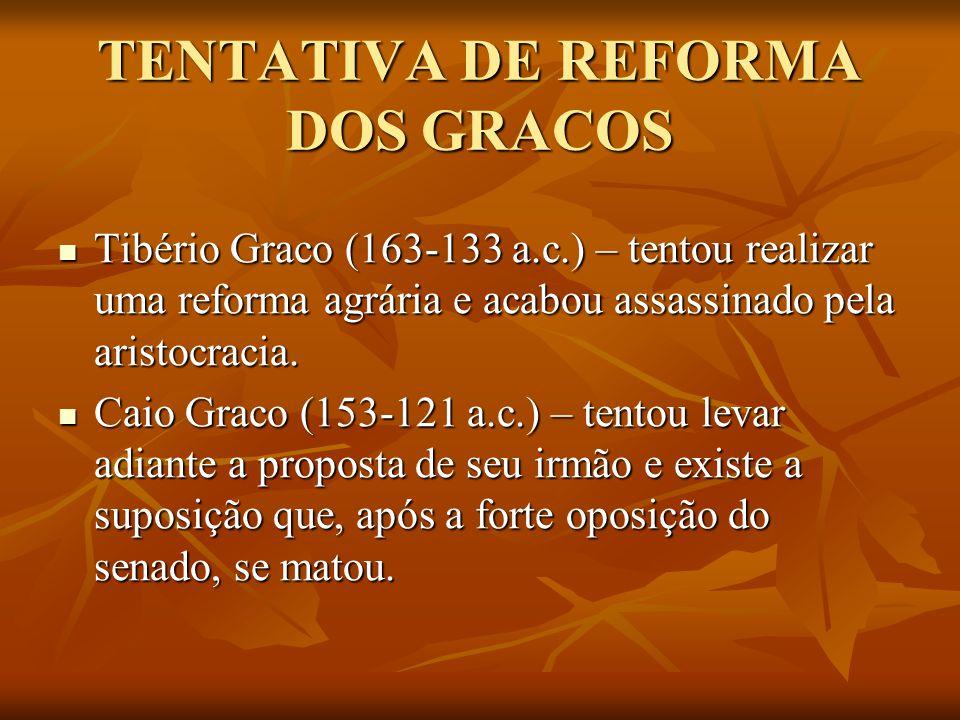 TENTATIVA DE REFORMA DOS GRACOS Tibério Graco (163-133 a.c.) – tentou realizar uma reforma agrária e acabou assassinado pela aristocracia.