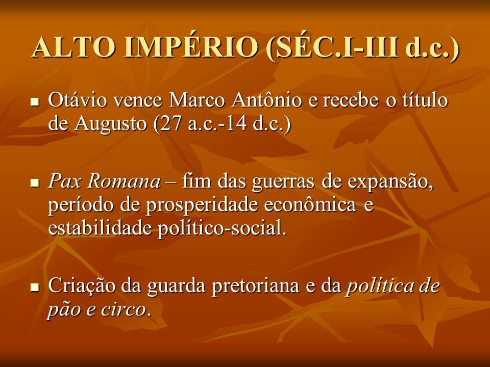 ALTO IMPÉRIO (SÉC.I-III d.c.) Otávio vence Marco Antônio e recebe o título de Augusto (27 a.c.-14 d.c.) Otávio vence Marco Antônio e recebe o título de Augusto (27 a.c.-14 d.c.) Pax Romana – fim das guerras de expansão, período de prosperidade econômica e estabilidade político-social.