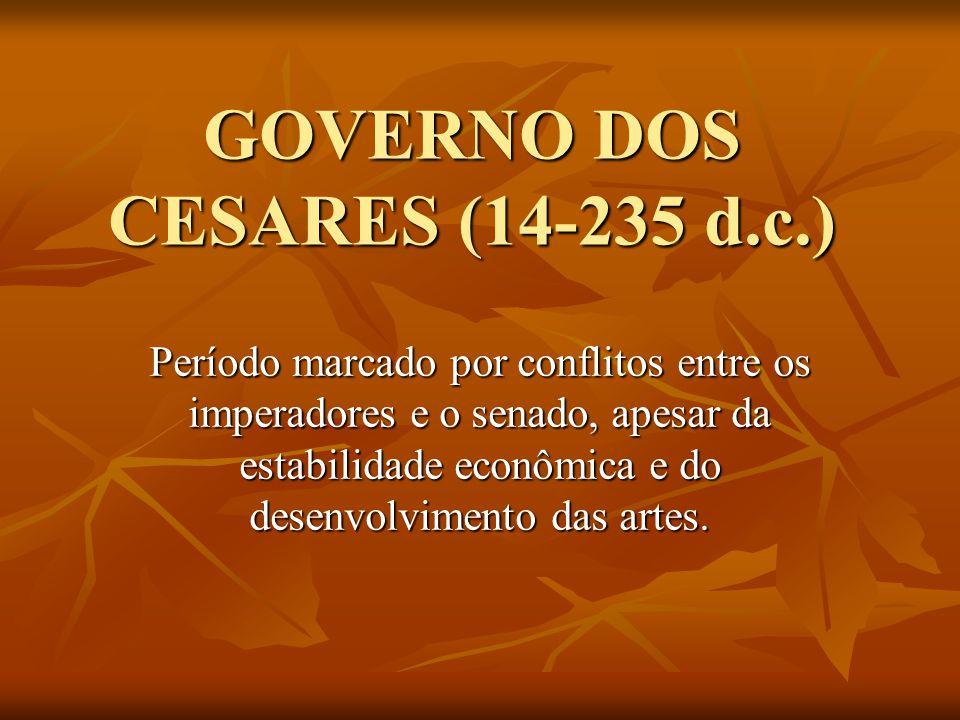 GOVERNO DOS CESARES (14-235 d.c.) Período marcado por conflitos entre os imperadores e o senado, apesar da estabilidade econômica e do desenvolvimento das artes.