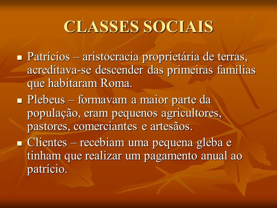 CLASSES SOCIAIS Patrícios – aristocracia proprietária de terras, acreditava-se descender das primeiras famílias que habitaram Roma.