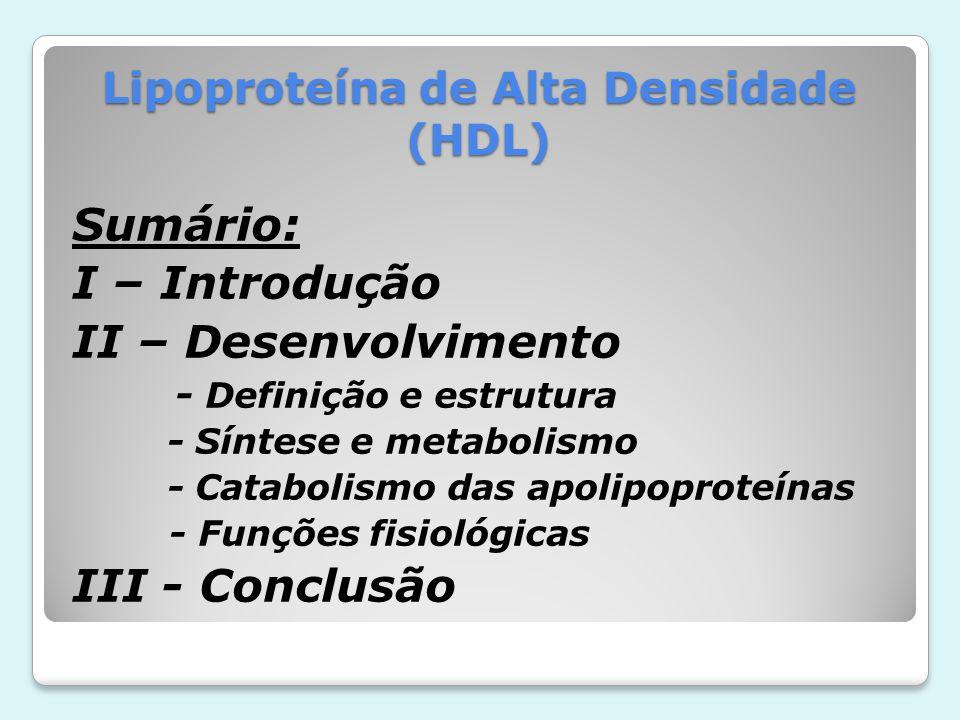 Lipoproteína de Alta Densidade (HDL) Sumário: I – Introdução II – Desenvolvimento - Definição e estrutura - Síntese e metabolismo - Catabolismo das ap