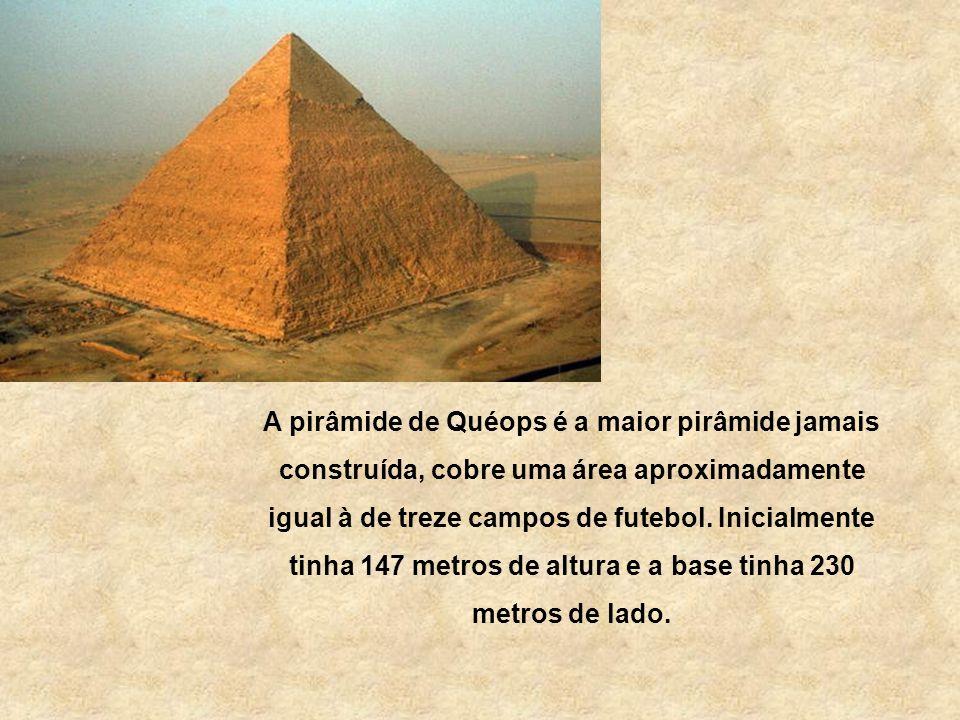 A pirâmide de Quéops é a maior pirâmide jamais construída, cobre uma área aproximadamente igual à de treze campos de futebol.