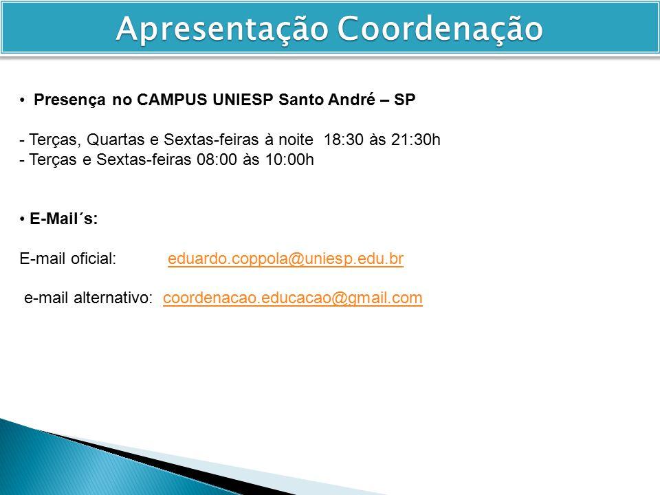 Presença no CAMPUS UNIESP Santo André – SP - Terças, Quartas e Sextas-feiras à noite 18:30 às 21:30h - Terças e Sextas-feiras 08:00 às 10:00h E-Mail´s: E-mail oficial: eduardo.coppola@uniesp.edu.breduardo.coppola@uniesp.edu.br e-mail alternativo: coordenacao.educacao@gmail.comcoordenacao.educacao@gmail.com