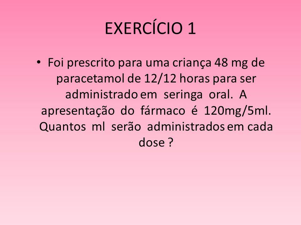 EXERCÍCIO 1 Foi prescrito para uma criança 48 mg de paracetamol de 12/12 horas para ser administrado em seringa oral. A apresentação do fármaco é 120m