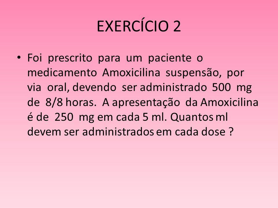 EXERCÍCIO 2 Foi prescrito para um paciente o medicamento Amoxicilina suspensão, por via oral, devendo ser administrado 500 mg de 8/8 horas. A apresent