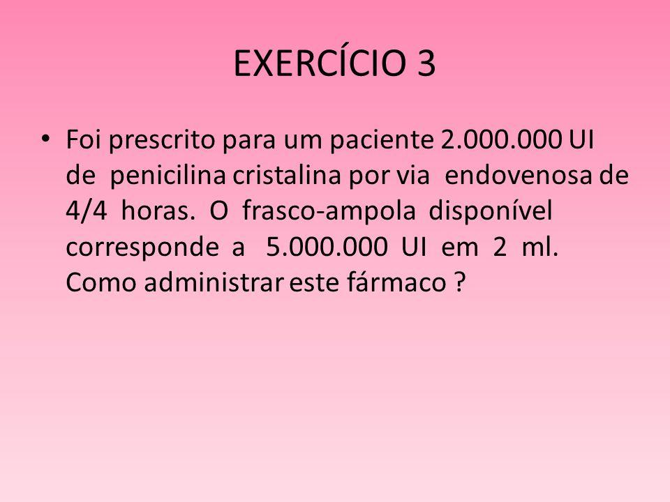 EXERCÍCIO 3 Foi prescrito para um paciente 2.000.000 UI de penicilina cristalina por via endovenosa de 4/4 horas. O frasco-ampola disponível correspon