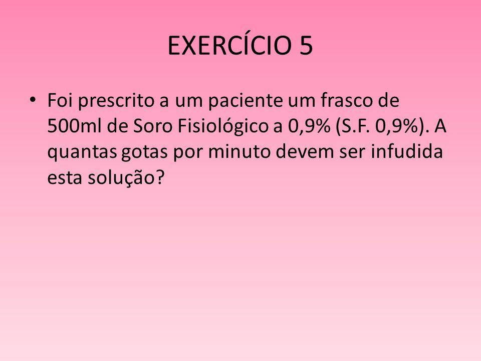 EXERCÍCIO 5 Foi prescrito a um paciente um frasco de 500ml de Soro Fisiológico a 0,9% (S.F. 0,9%). A quantas gotas por minuto devem ser infudida esta