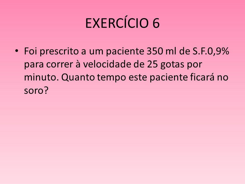 EXERCÍCIO 6 Foi prescrito a um paciente 350 ml de S.F.0,9% para correr à velocidade de 25 gotas por minuto. Quanto tempo este paciente ficará no soro?