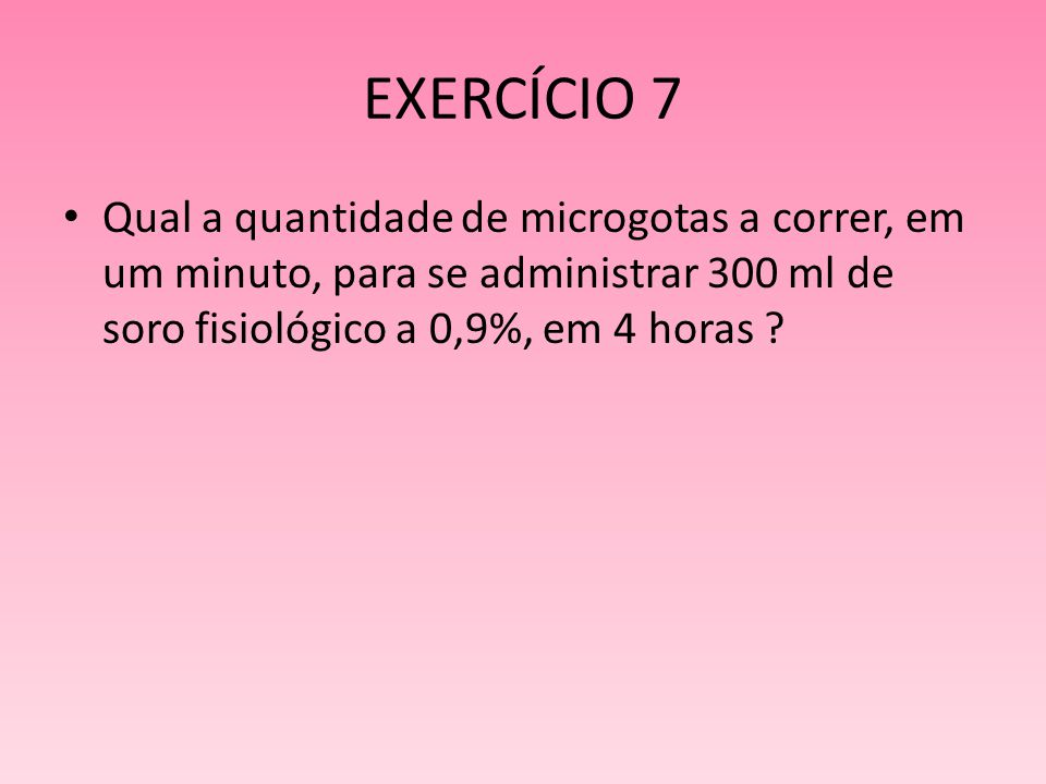 EXERCÍCIO 7 Qual a quantidade de microgotas a correr, em um minuto, para se administrar 300 ml de soro fisiológico a 0,9%, em 4 horas ?