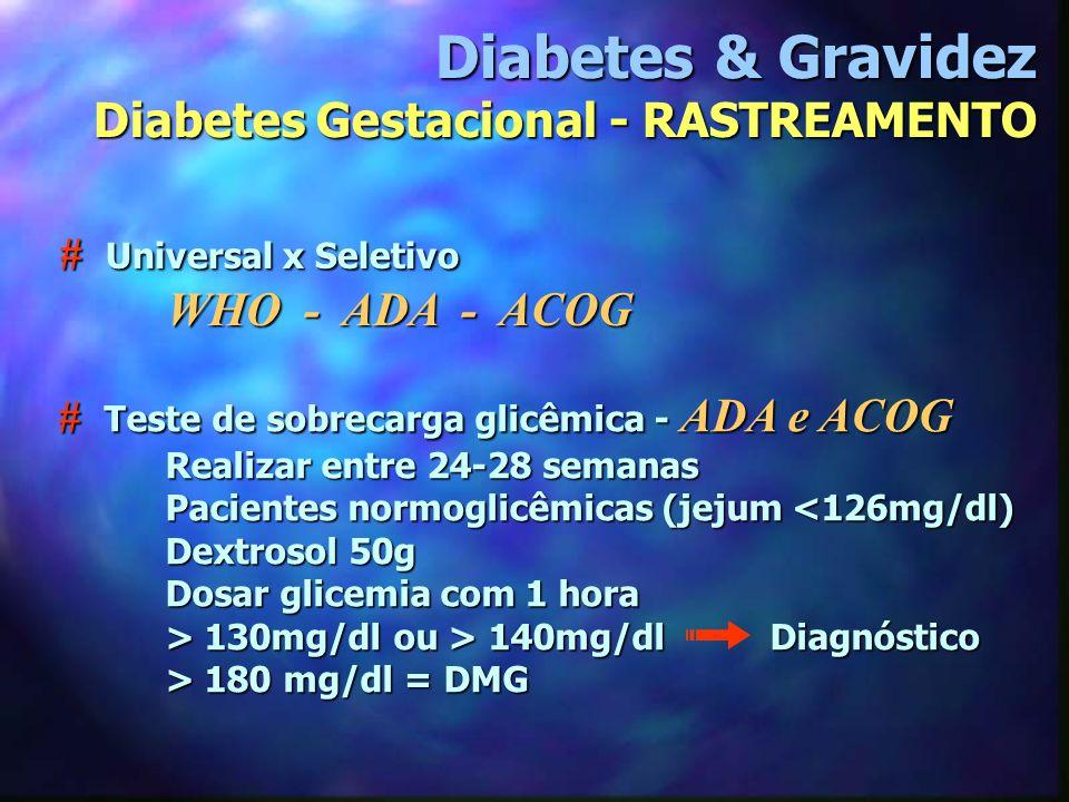 # Universal x Seletivo WHO - ADA - ACOG Diabetes & Gravidez Diabetes Gestacional - RASTREAMENTO # Teste de sobrecarga glicêmica - ADA e ACOG Realizar