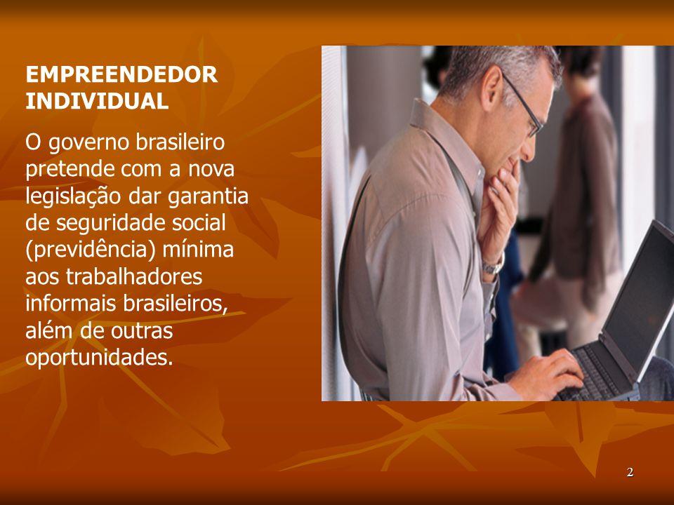 2 EMPREENDEDOR INDIVIDUAL O governo brasileiro pretende com a nova legislação dar garantia de seguridade social (previdência) mínima aos trabalhadores informais brasileiros, além de outras oportunidades.