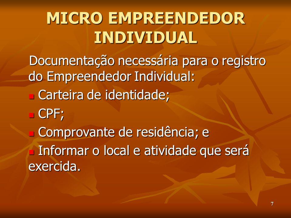 7 MICRO EMPREENDEDOR INDIVIDUAL Documentação necessária para o registro do Empreendedor Individual: Carteira de identidade; Carteira de identidade; CPF; CPF; Comprovante de residência; e Comprovante de residência; e Informar o local e atividade que será exercida.