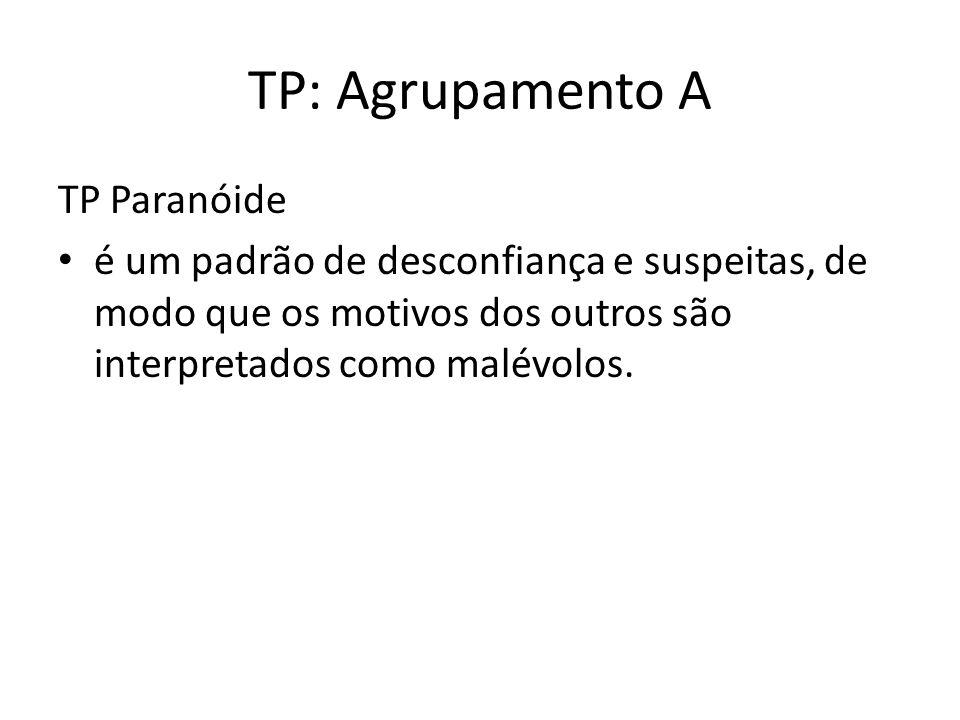 TP: Agrupamento A TP Paranóide é um padrão de desconfiança e suspeitas, de modo que os motivos dos outros são interpretados como malévolos.
