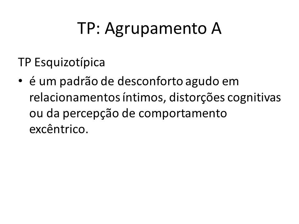 TP: Agrupamento A TP Esquizotípica é um padrão de desconforto agudo em relacionamentos íntimos, distorções cognitivas ou da percepção de comportamento excêntrico.