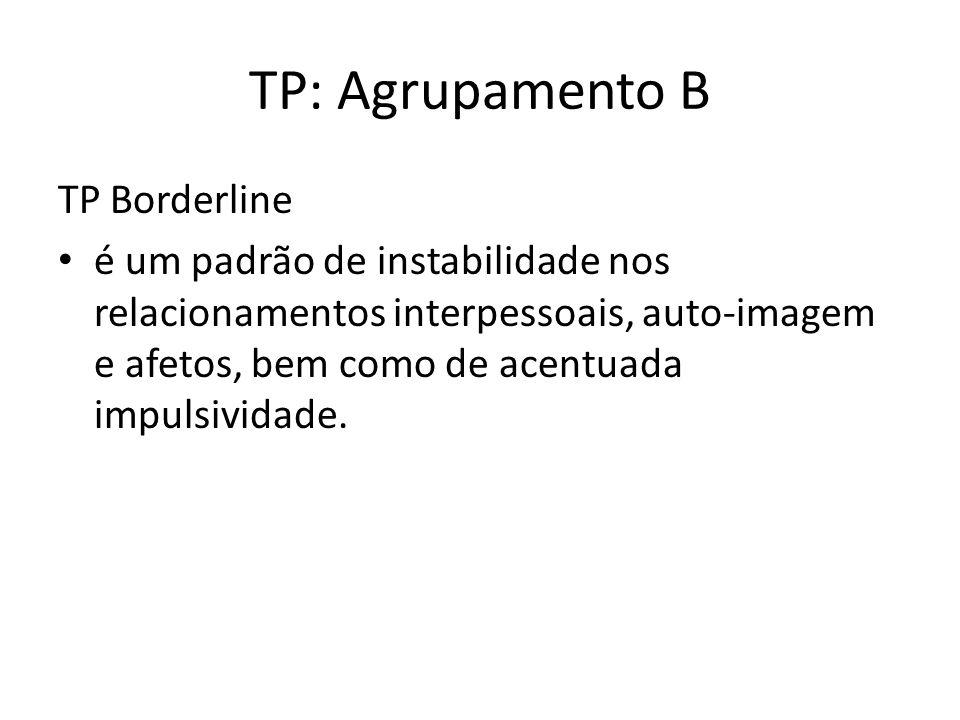 TP: Agrupamento B TP Borderline é um padrão de instabilidade nos relacionamentos interpessoais, auto-imagem e afetos, bem como de acentuada impulsividade.