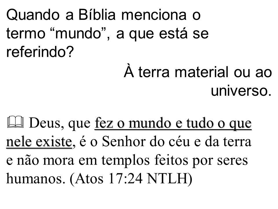 Quando a Bíblia menciona o termo mundo , a que está se referindo.