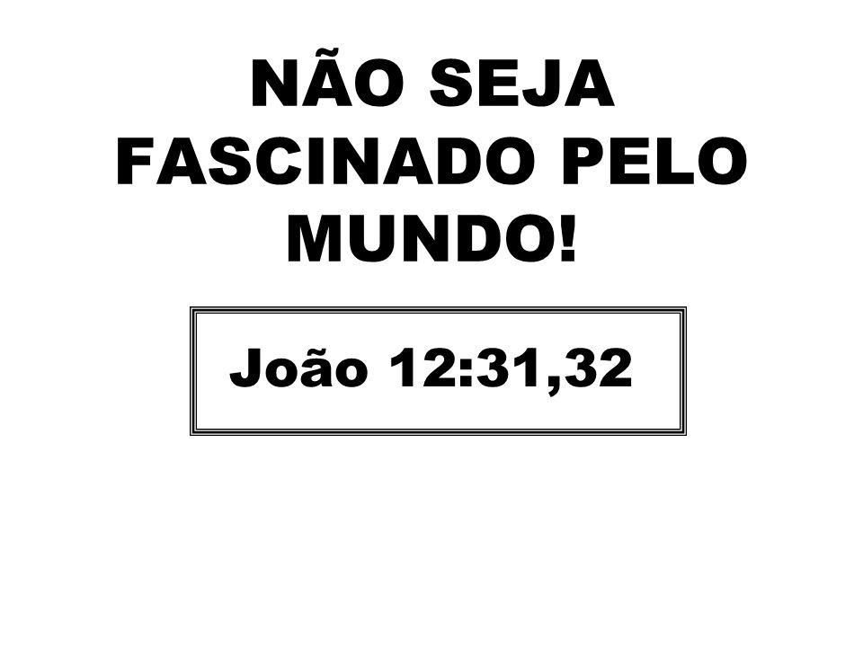 NÃO SEJA FASCINADO PELO MUNDO! João 12:31,32
