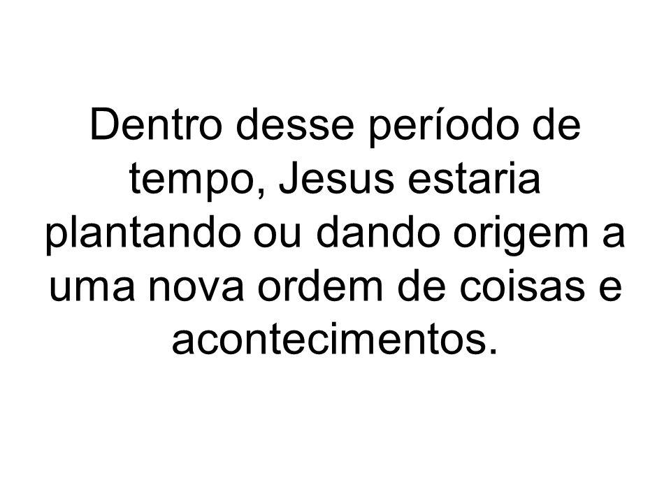Dentro desse período de tempo, Jesus estaria plantando ou dando origem a uma nova ordem de coisas e acontecimentos.