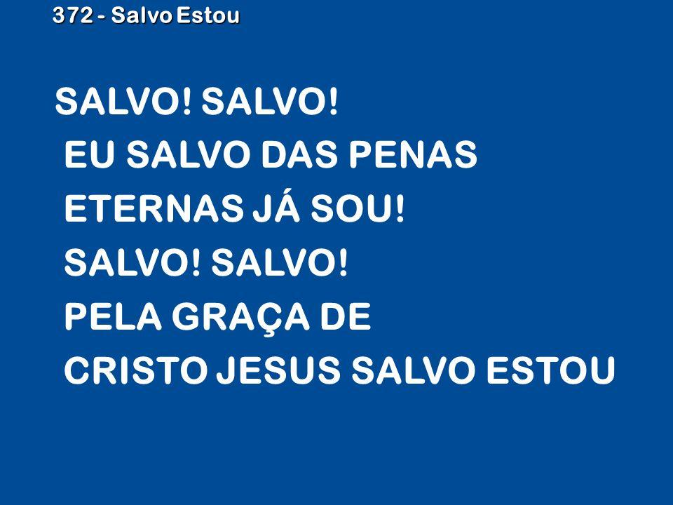 372 - Salvo Estou SALVO! SALVO! EU SALVO DAS PENAS ETERNAS JÁ SOU! SALVO! SALVO! PELA GRAÇA DE CRISTO JESUS SALVO ESTOU