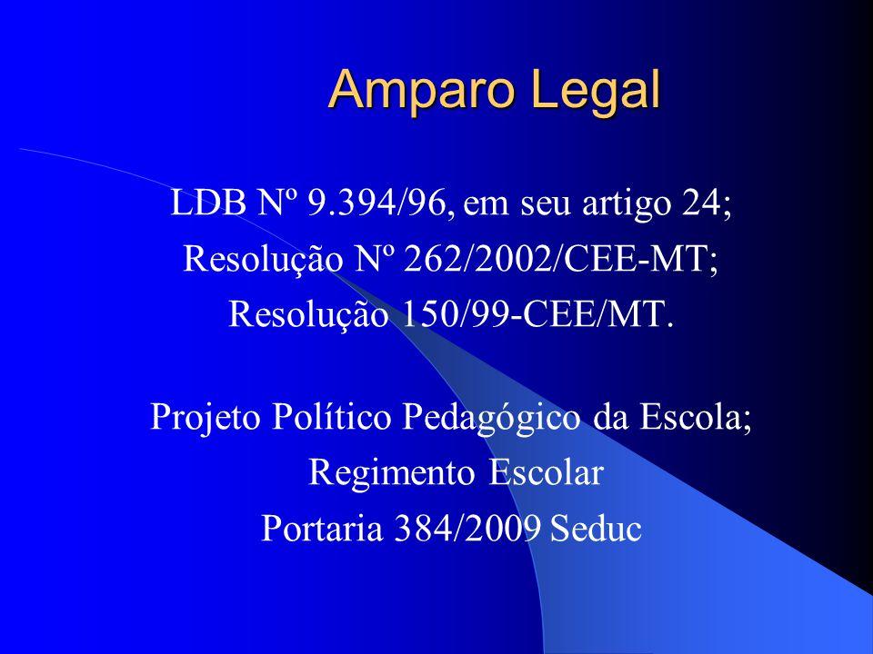 Amparo Legal LDB Nº 9.394/96, em seu artigo 24; Resolução Nº 262/2002/CEE-MT; Resolução 150/99-CEE/MT.