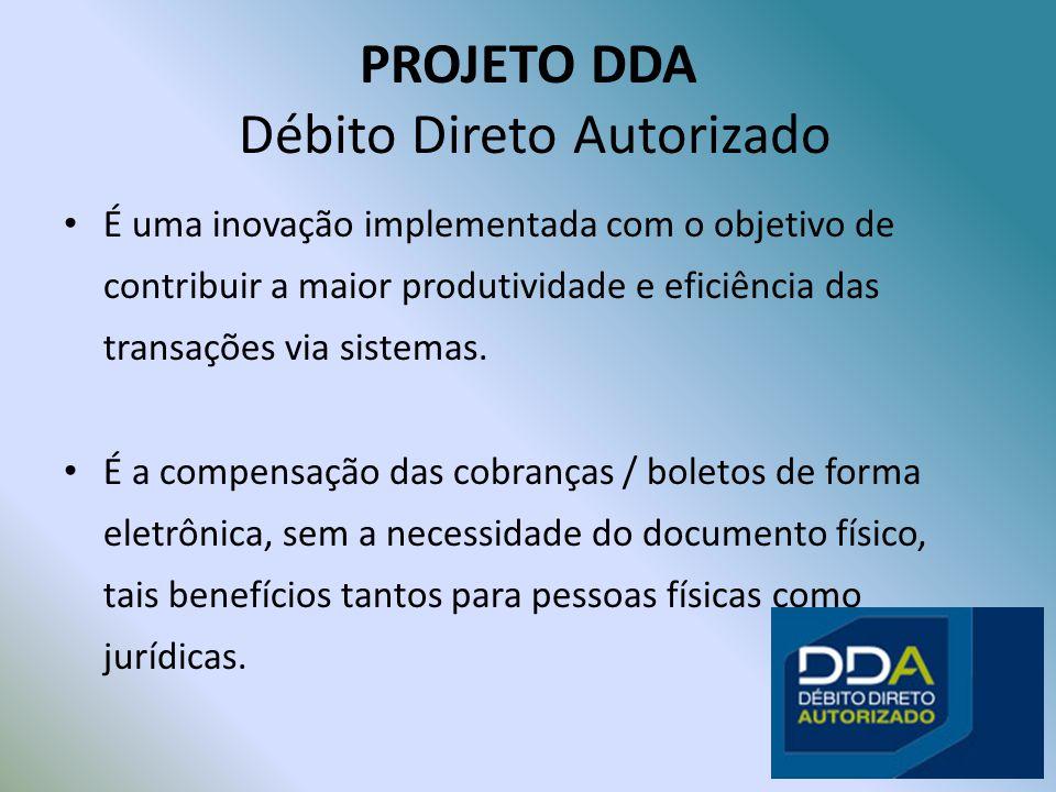 PROJETO DDA Débito Direto Autorizado É uma inovação implementada com o objetivo de contribuir a maior produtividade e eficiência das transações via sistemas.