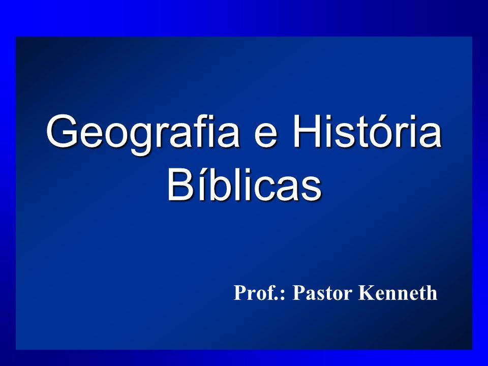 Geografia e História Bíblicas Prof.: Pastor Kenneth