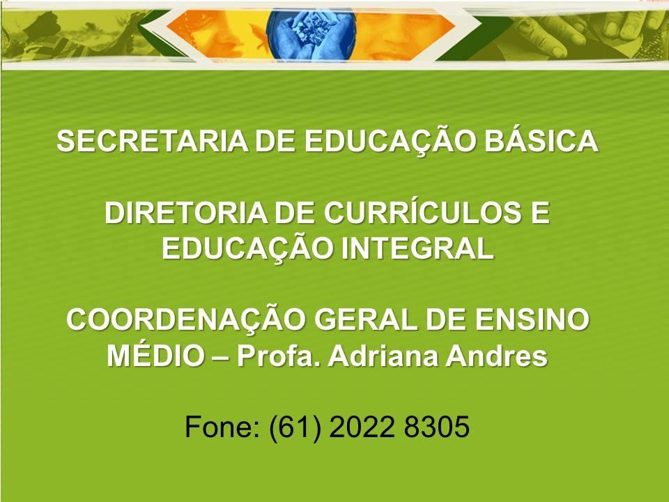 SECRETARIA DE EDUCAÇÃO BÁSICA DIRETORIA DE CURRÍCULOS E EDUCAÇÃO INTEGRAL COORDENAÇÃO GERAL DE ENSINO MÉDIO – Profa. Adriana Andres Fone: (61) 2022 83