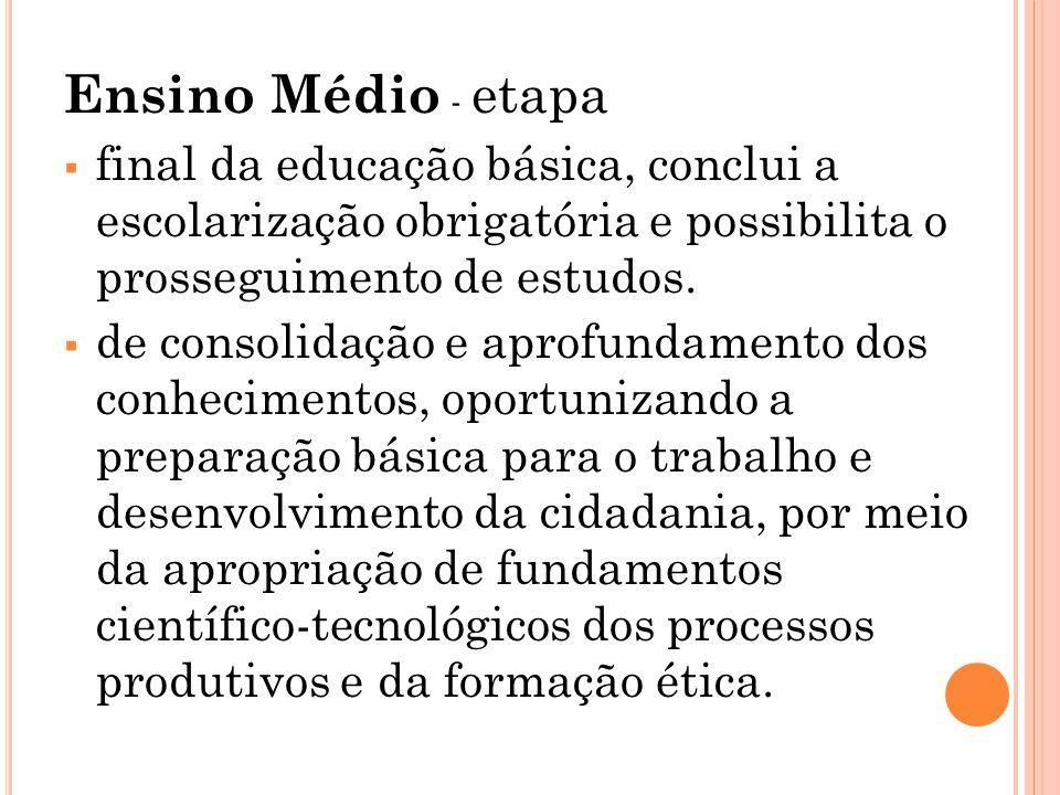 Ensino Médio - etapa  final da educação básica, conclui a escolarização obrigatória e possibilita o prosseguimento de estudos.  de consolidação e ap