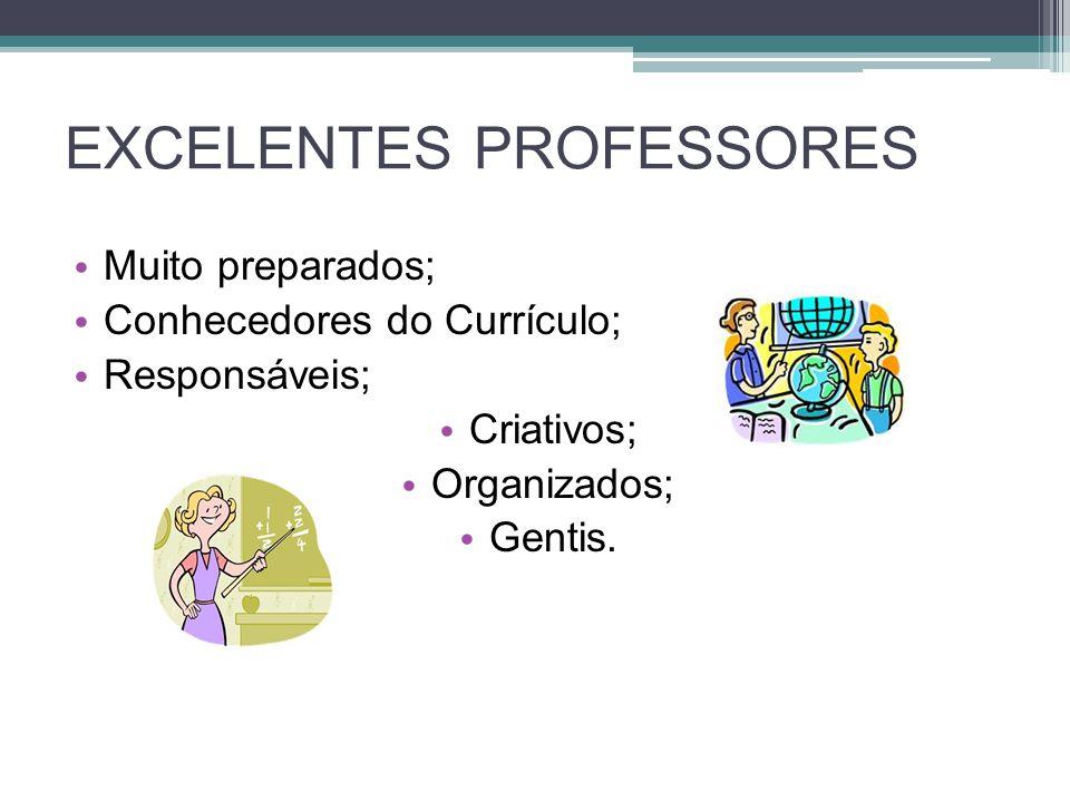 EXCELENTES PROFESSORES Muito preparados; Conhecedores do Currículo; Responsáveis; Criativos; Organizados; Gentis.