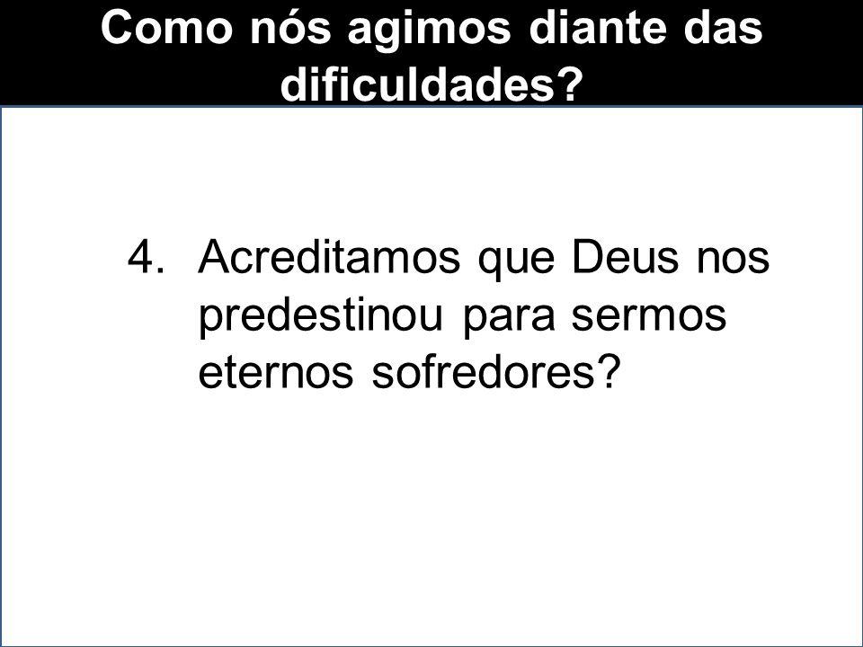 Como nós agimos diante das dificuldades. 1.Culpamos a Deus.
