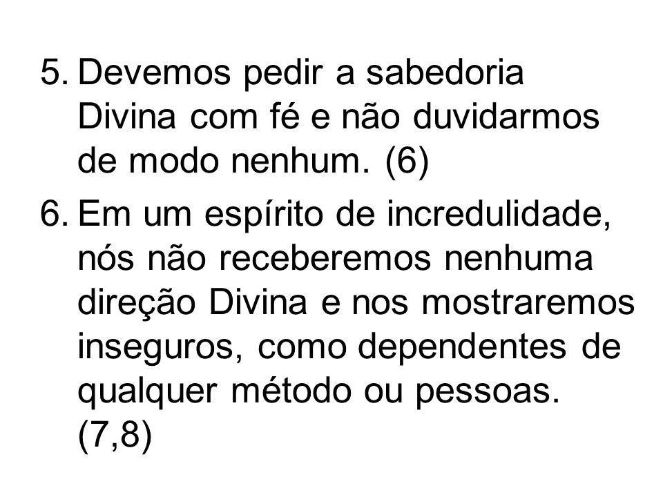 5.Devemos pedir a sabedoria Divina com fé e não duvidarmos de modo nenhum.