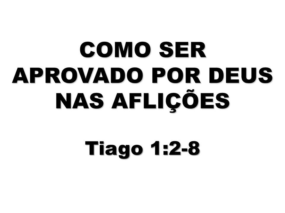 COMO SER APROVADO POR DEUS NAS AFLIÇÕES Tiago 1:2-8