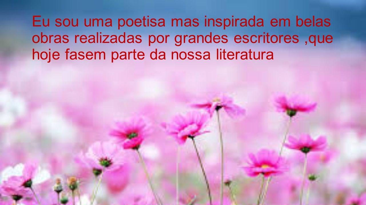 Eu sou uma poetisa mas inspirada em belas obras realizadas por grandes escritores,que hoje fasem parte da nossa literatura