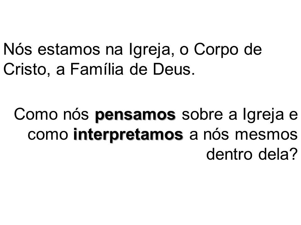 Nós estamos na Igreja, o Corpo de Cristo, a Família de Deus.